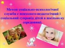 Метою соціально-психологічної служби є психолого-педагогічний і соціальний су...