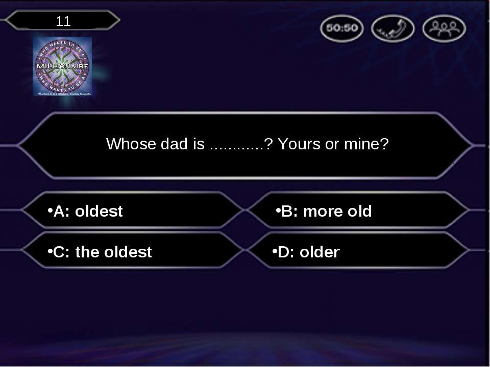 A: oldest Whose dad is ............? Yours or mine? B: more old C: the oldest...