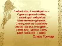 Любов і віра, й непоборність – Одного кореня й стебла, І вашої душі соборніст...