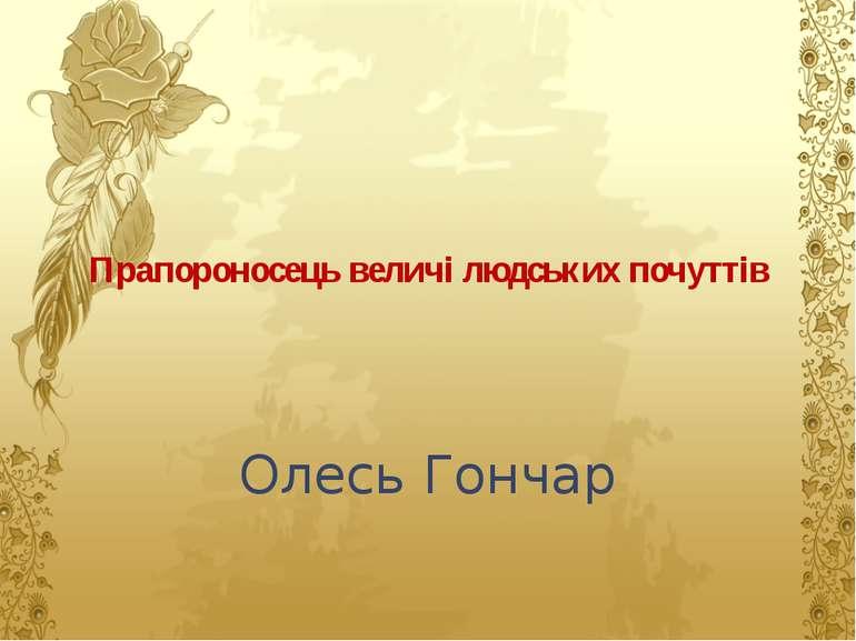 Прапороносець величі людських почуттів Олесь Гончар