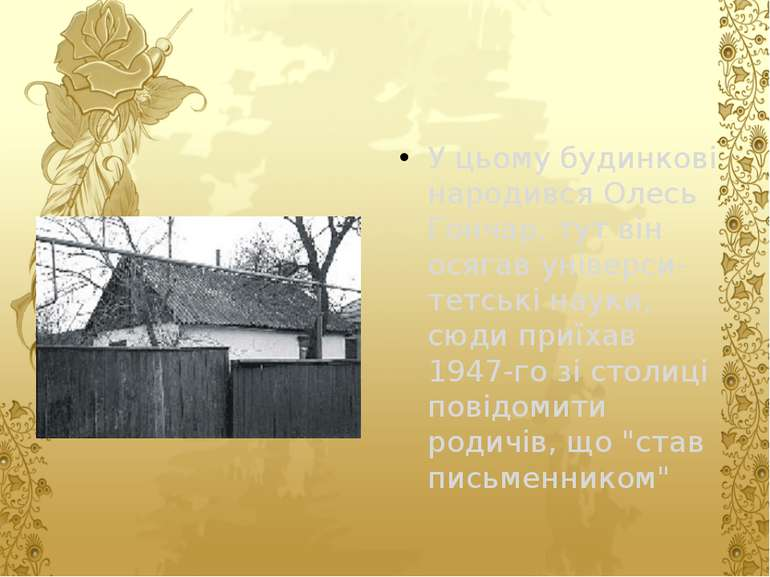 У цьому будинкові народився Олесь Гончар, тут він осягав універси-тетські нау...