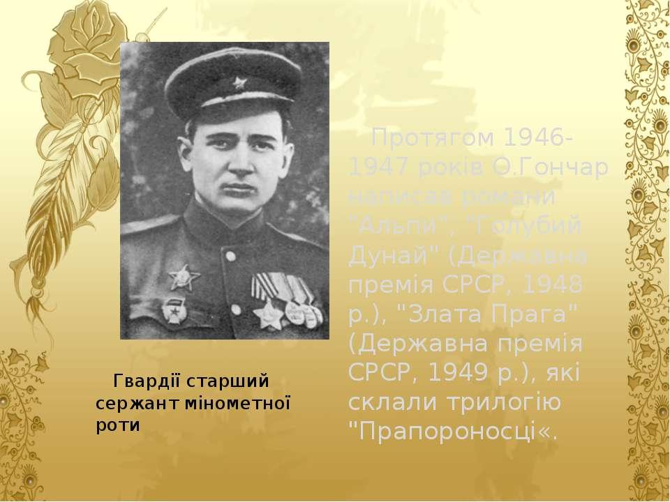 Гвардії старший сержант мінометної роти Протягом 1946-1947 років О.Гончар нап...