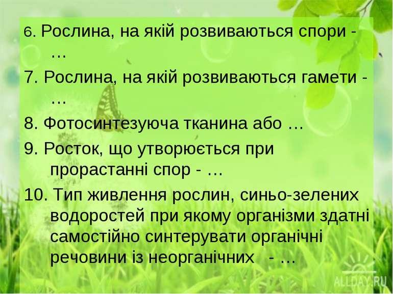 6. Рослина, на якій розвиваються спори - … 7. Рослина, на якій розвиваються г...