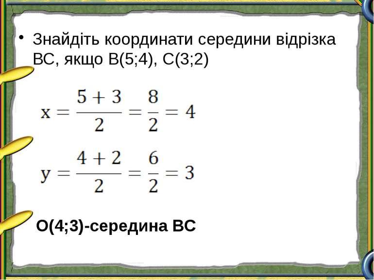 Знайдіть координати середини відрізка ВС, якщо В(5;4), С(3;2) О(4;3)-середина ВС
