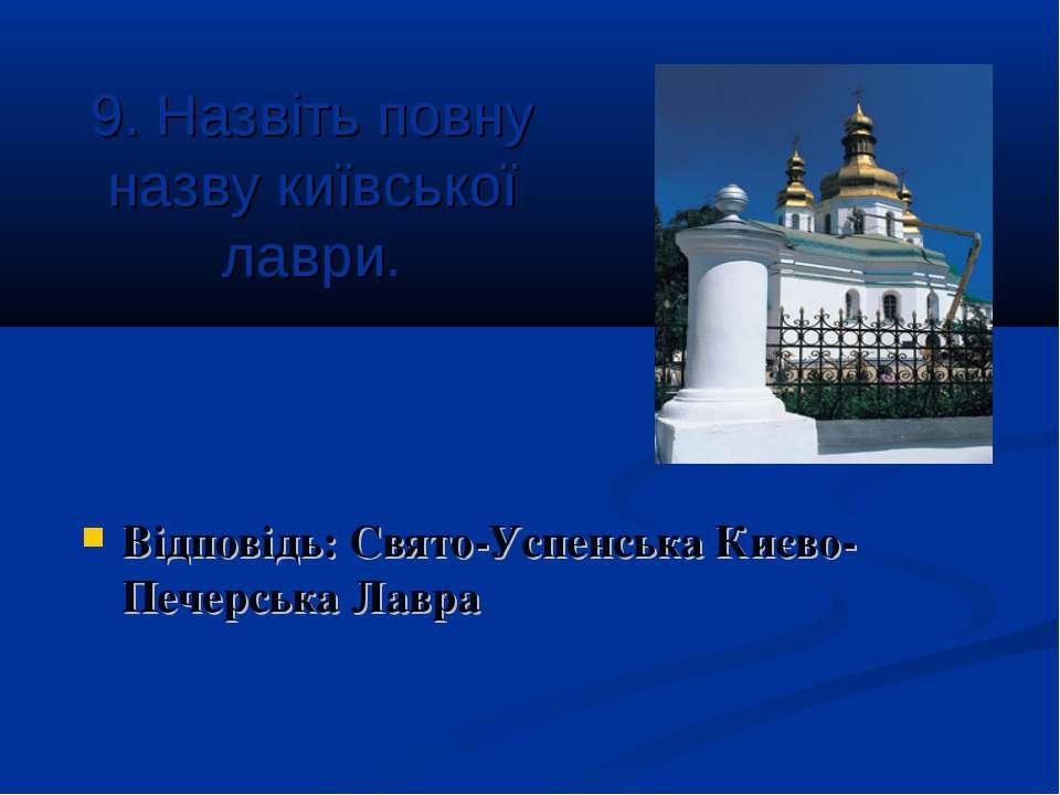 9. Назвіть повну назву київської лаври. Відповідь: Свято-Успенська Києво-Пече...