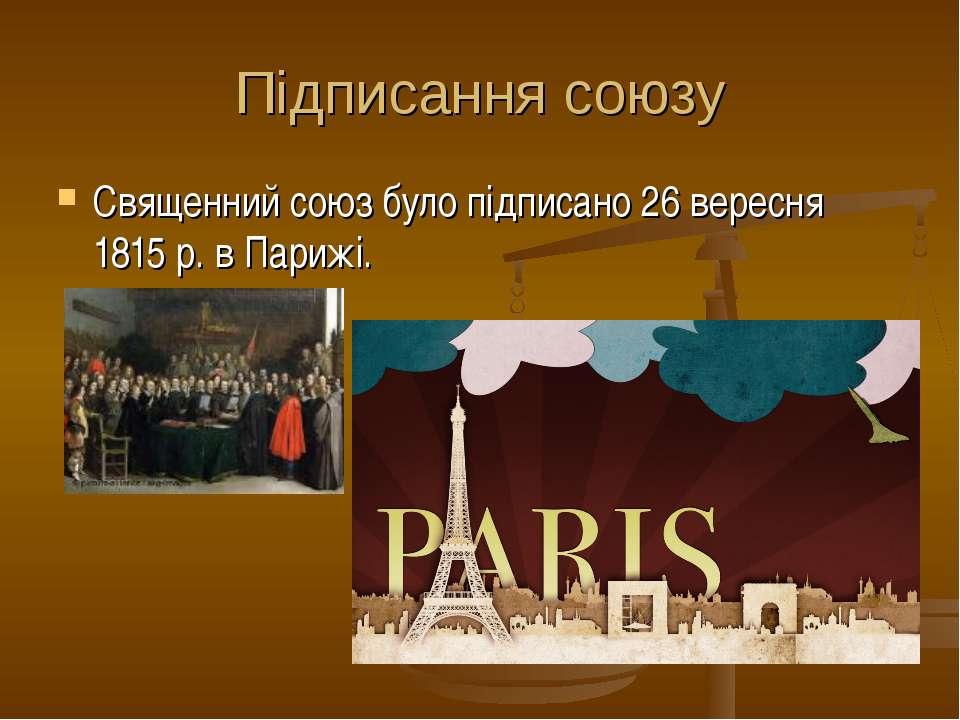 Підписання союзу Священний союз було підписано 26 вересня 1815 р. в Парижі.