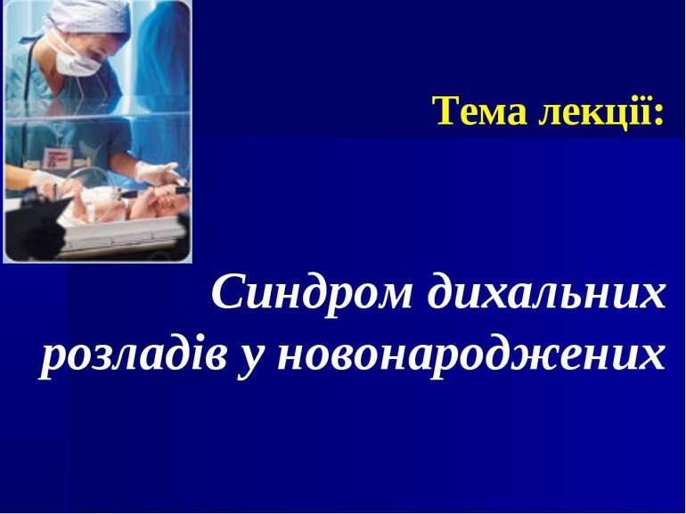 Тема лекції: Синдром дихальних розладів у новонароджених