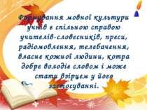 Формування мовної культури учнів є спільною справою учителів-словесників, пре...