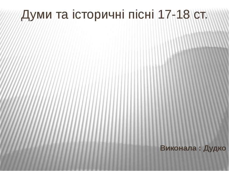 Думи та історичні пісні 17-18 ст. Виконала : Дудко А.Г.