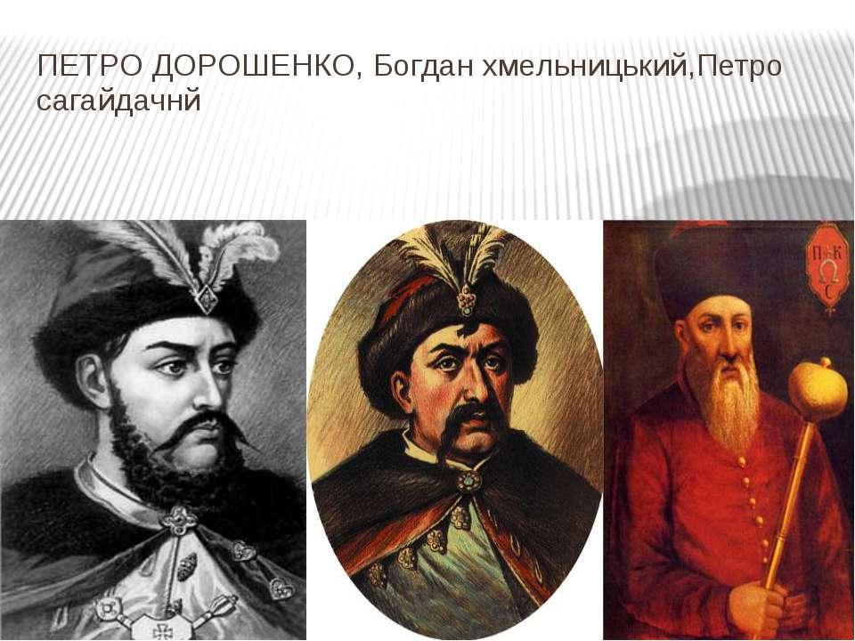 ПЕТРО ДОРОШЕНКО, Богдан хмельницький,Петро сагайдачнй