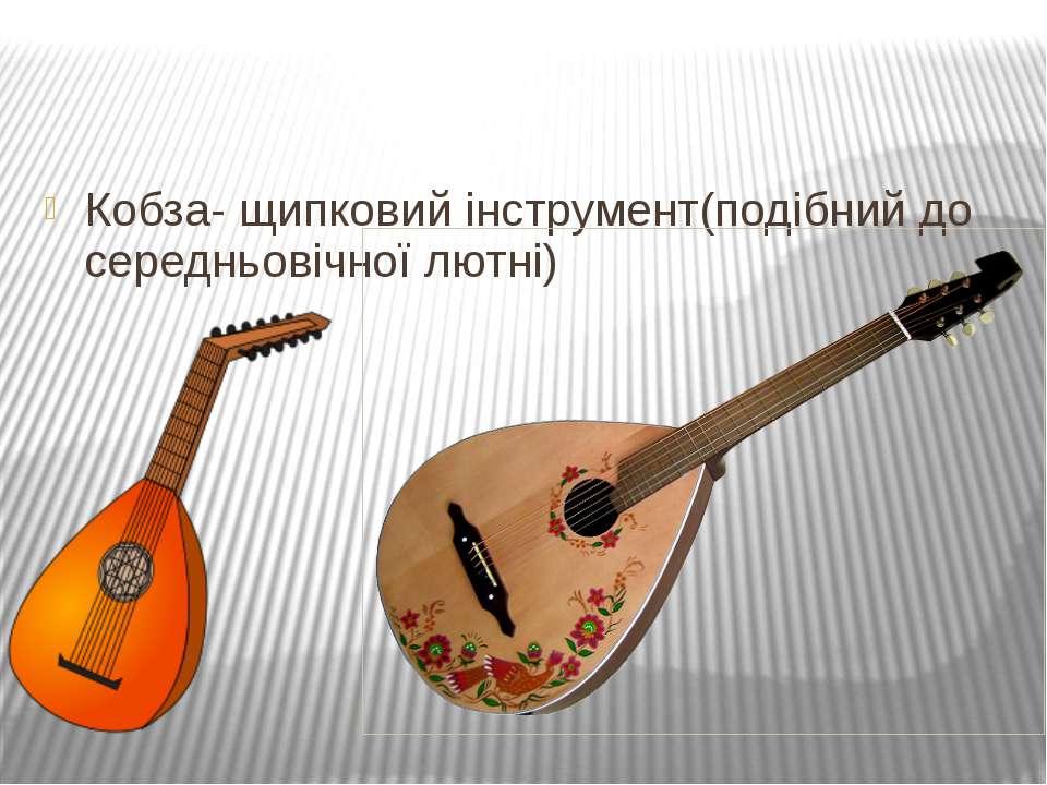 Кобза- щипковий інструмент(подібний до середньовічної лютні)
