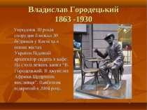 Владислав Городецький 1863 -1930 Упродовж 30 років спорудив близько 30 будинк...