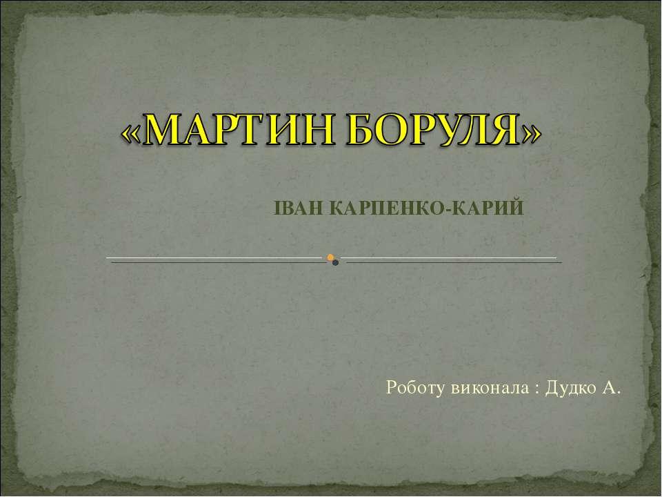 ІВАН КАРПЕНКО-КАРИЙ Роботу виконала : Дудко А.