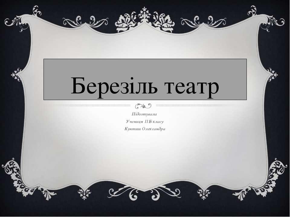 Березіль театр Підготувала Учениця 11Б класу Кунтиш Олександра