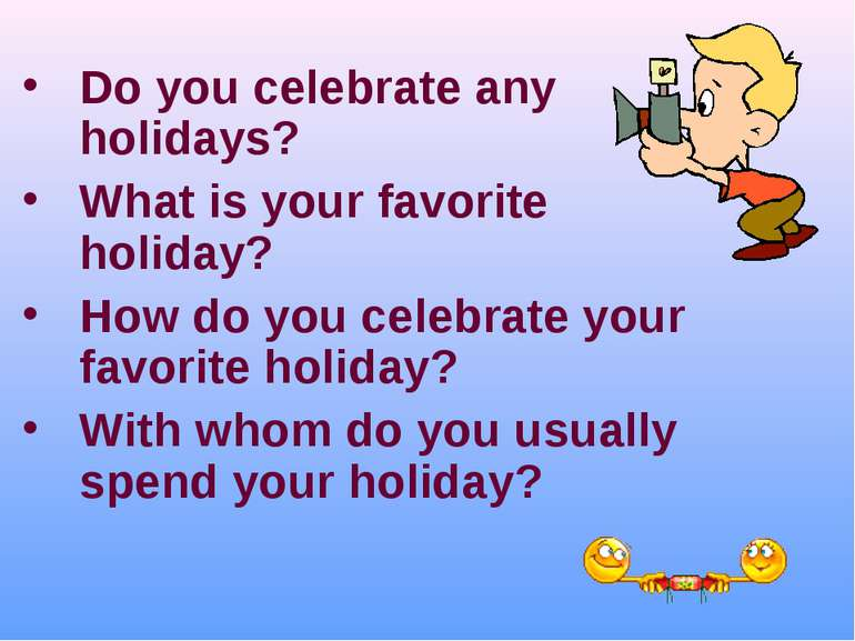 Do you celebrate any holidays? What is your favorite holiday? How do you cele...