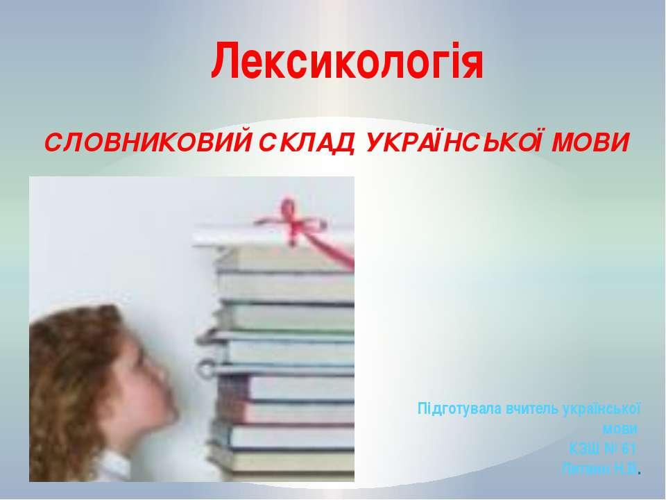 СЛОВНИКОВИЙ СКЛАД УКРАЇНСЬКОЇ МОВИ Лексикологія Підготувала вчитель українськ...