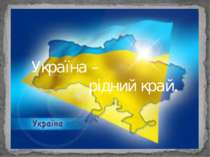 Україна край рідна Україна – рідний край.