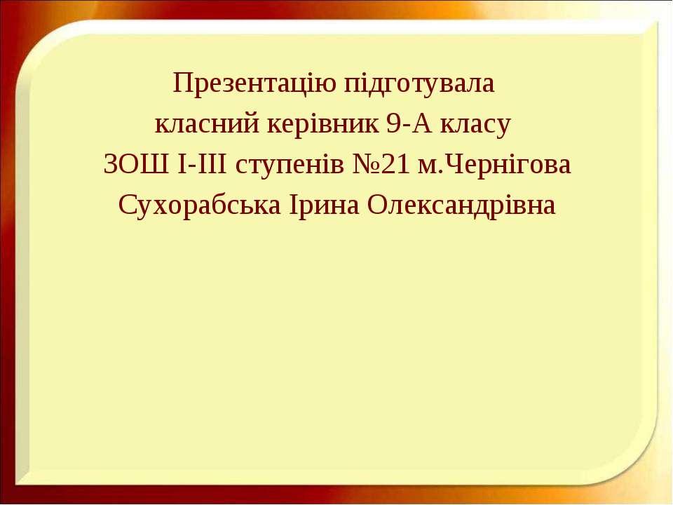 Презентацію підготувала класний керівник 9-А класу ЗОШ І-ІІІ ступенів №21 м.Ч...