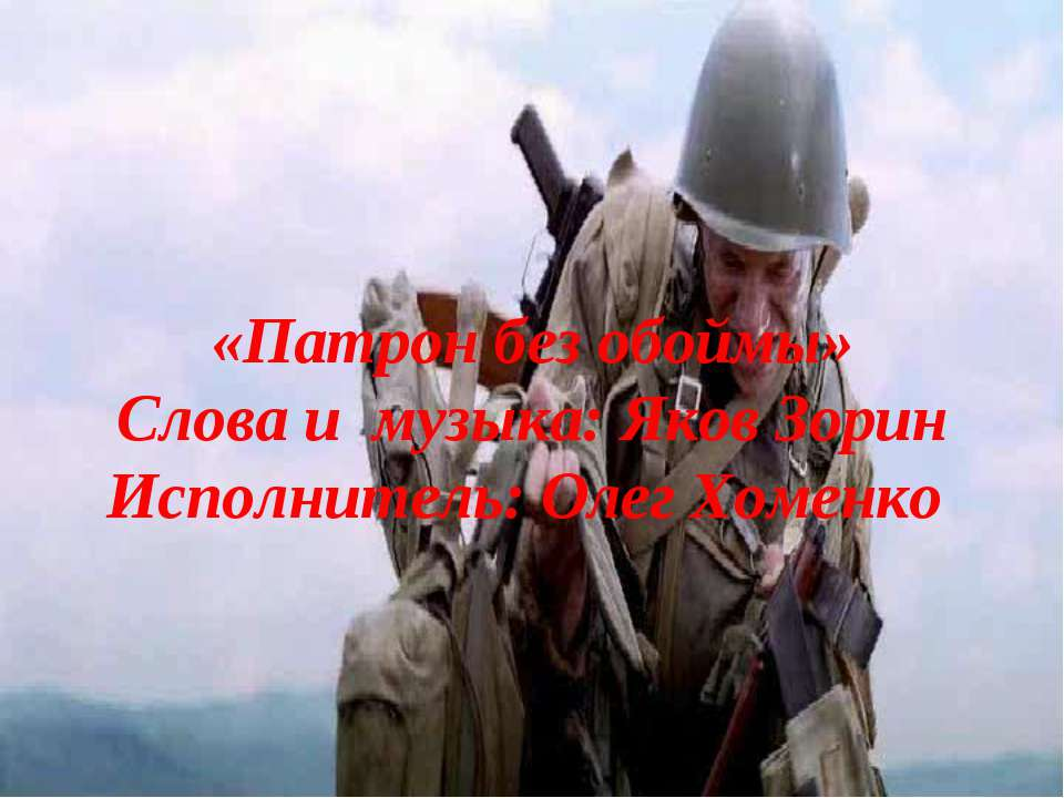 «Патрон без обоймы» Слова и музыка: Яков Зорин Исполнитель: Олег Хоменко