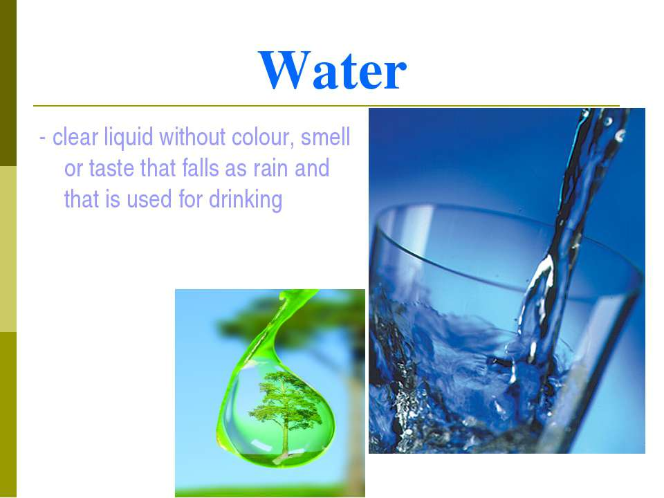 Water - clear liquid without colour, smell or taste that falls as rain and th...