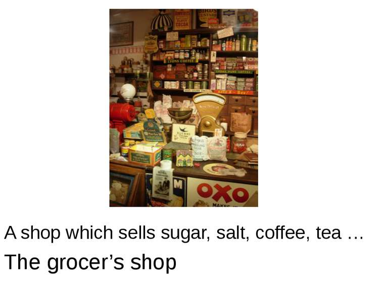 A shop which sells sugar, salt, coffee, tea … The grocer's shop