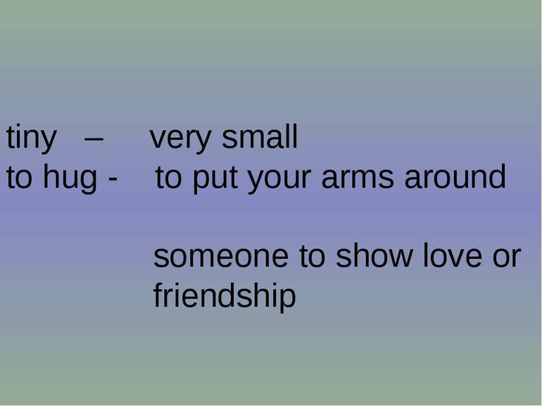 tiny – very small to hug - to put your arms around someone to show love or fr...