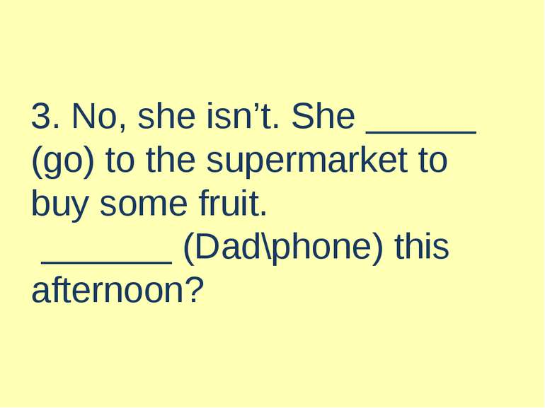 3. No, she isn't. She (go) to the supermarket to buy some fruit. (Dad\phone) ...