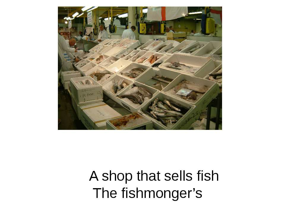 A shop that sells fish The fishmonger's