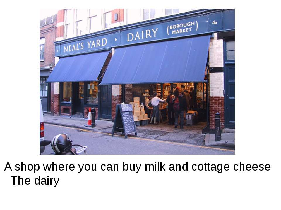 A shop where you can buy milk and cottage cheese The dairy