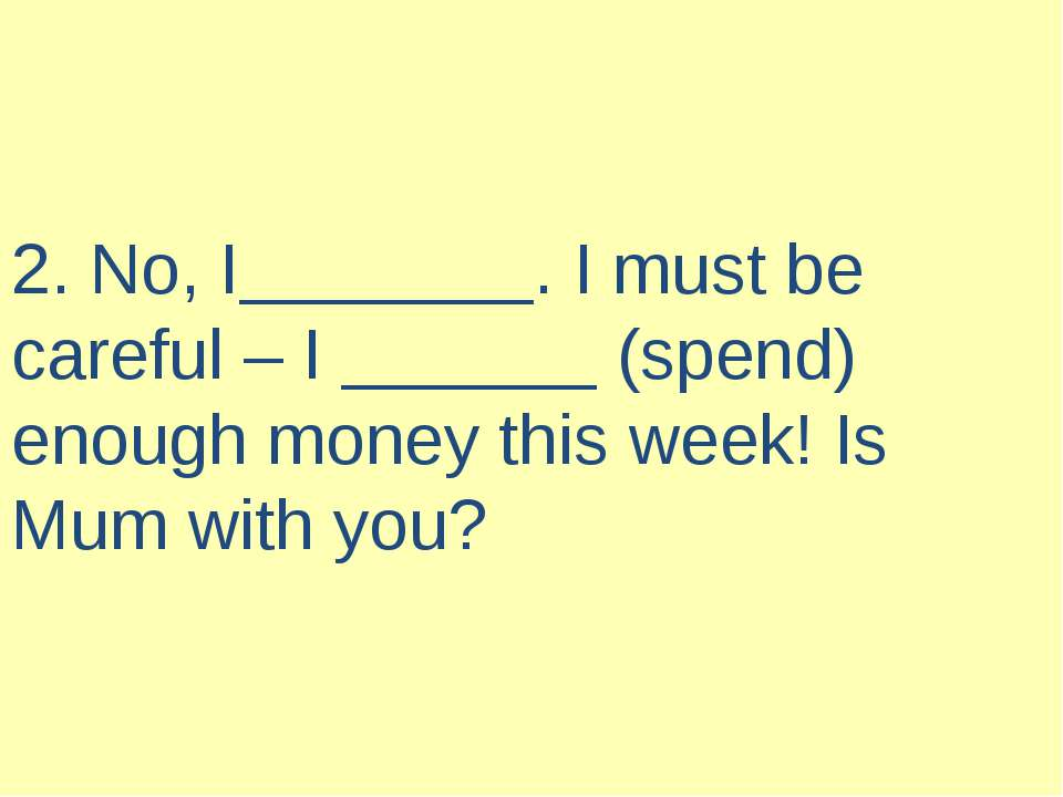 2. No, I . I must be careful – I (spend) enough money this week! Is Mum with ...