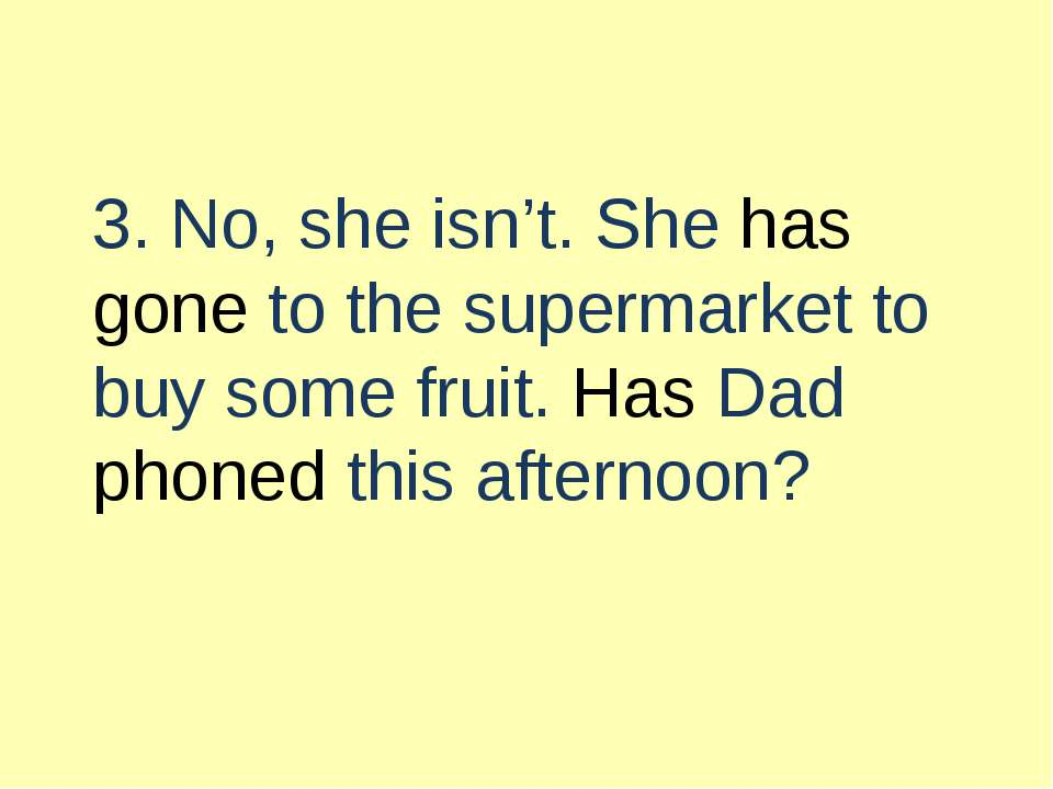 3. No, she isn't. She has gone to the supermarket to buy some fruit. Has Dad ...