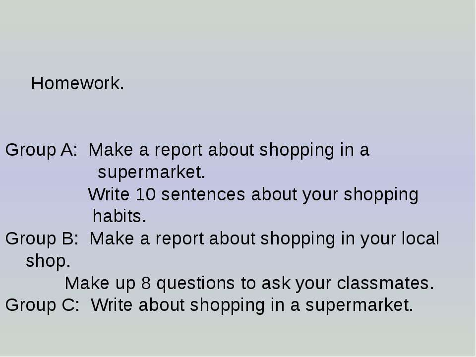Homework. Group A: Make a report about shopping in a supermarket. Write 10 se...