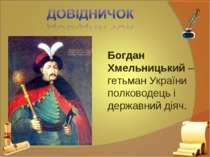 Богдан Хмельницький – гетьман України полководець і державний діяч.