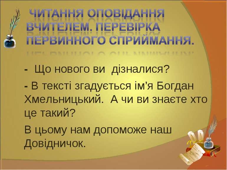 - Що нового ви дізналися? - В тексті згадується ім'я Богдан Хмельницький. А ч...