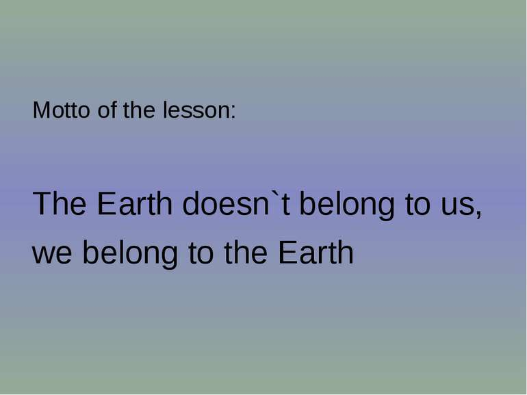 Motto of the lesson: The Earth doesn`t belong to us, we belong to the Earth
