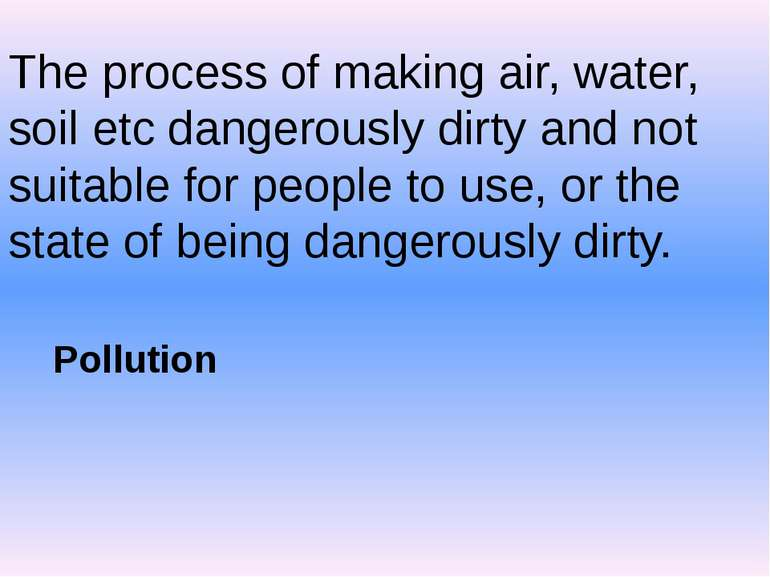 The process of making air, water, soil etc dangerously dirty and not suitable...