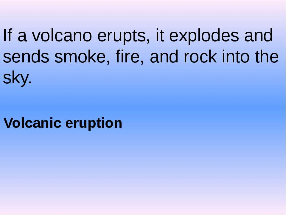 If a volcano erupts, it explodes and sends smoke, fire, and rock into the sky...