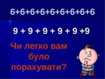 9 + 9 + 9 + 9 + 9 +9 6+6+6+6+6+6+6+6+6 Чи легко вам було порахувати?
