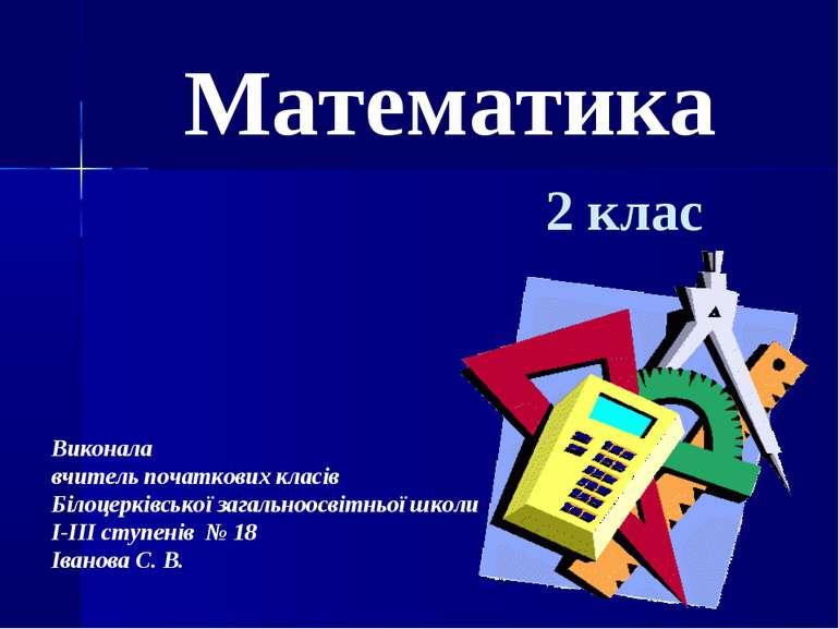 Математика 2 клас Виконала вчитель початкових класів Білоцерківської загально...