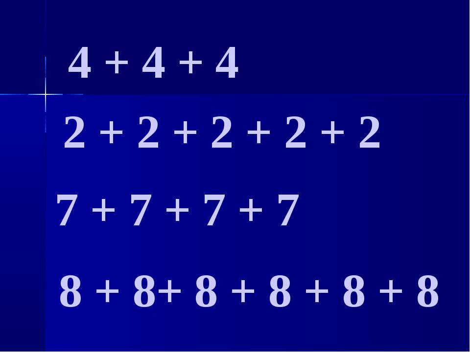 4 + 4 + 4 2 + 2 + 2 + 2 + 2 7 + 7 + 7 + 7 8 + 8+ 8 + 8 + 8 + 8