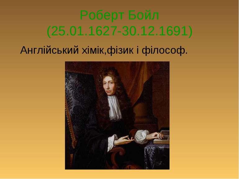 Роберт Бойл (25.01.1627-30.12.1691) Англійський хімік,фізик і філософ.