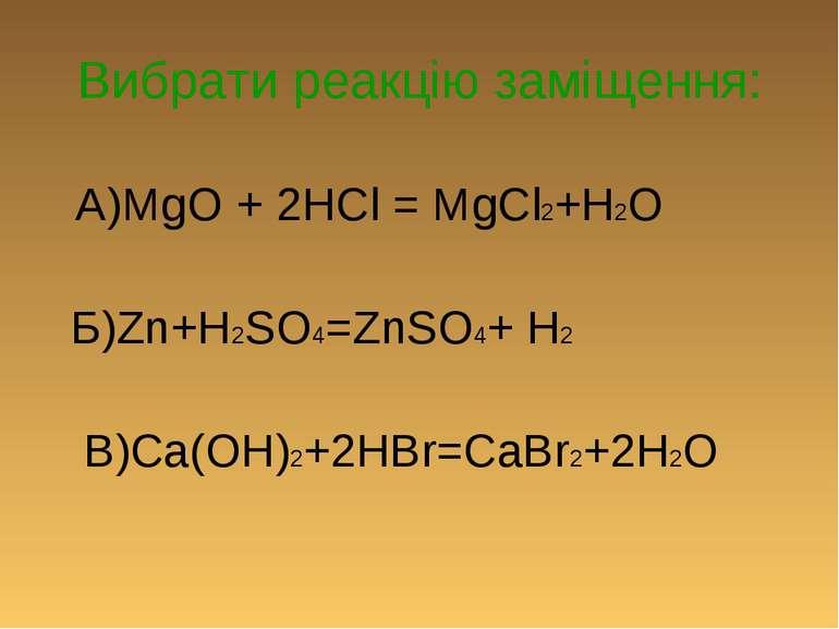 Вибрати реакцію заміщення: А)MgO + 2HCl = MgCl2+H2O Б)Zn+H2SO4=ZnSO4+ H2 В)Ca...