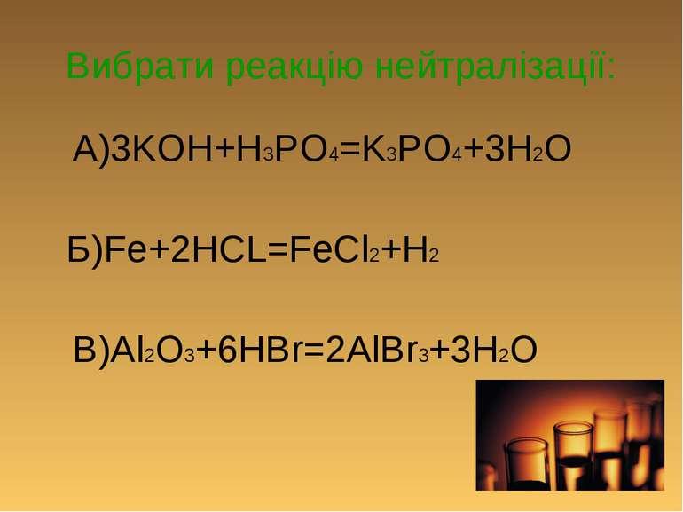 Вибрати реакцію нейтралізації: А)3KOH+H3PO4=K3PO4+3H2O Б)Fe+2HCL=FeCl2+H2 В)A...