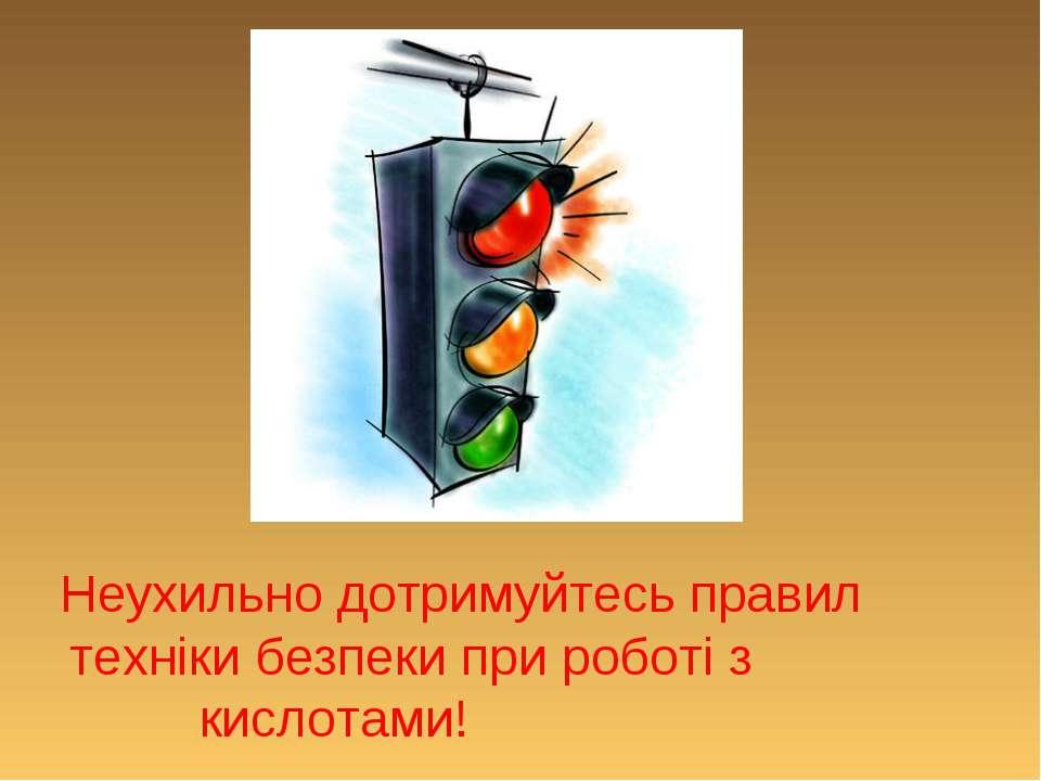 Неухильно дотримуйтесь правил техніки безпеки при роботі з кислотами!