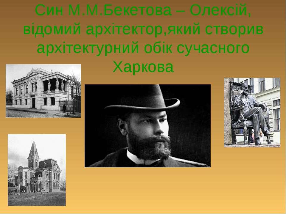 Син М.М.Бекетова – Олексій, відомий архітектор,який створив архітектурний обі...