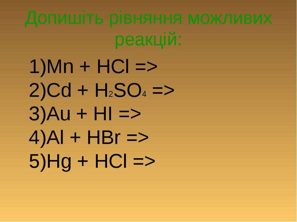 Допишіть рівняння можливих реакцій: 1)Mn + HCl => 2)Cd + H2SO4 => 3)Au + HI =...