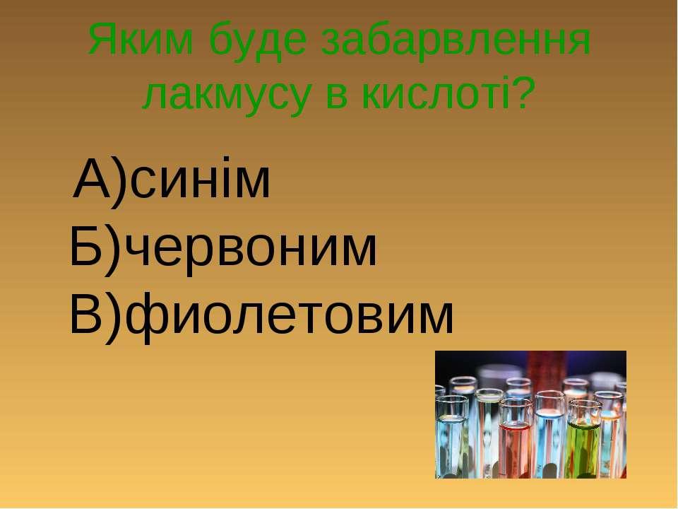 Яким буде забарвлення лакмусу в кислоті? А)синім Б)червоним В)фиолетовим