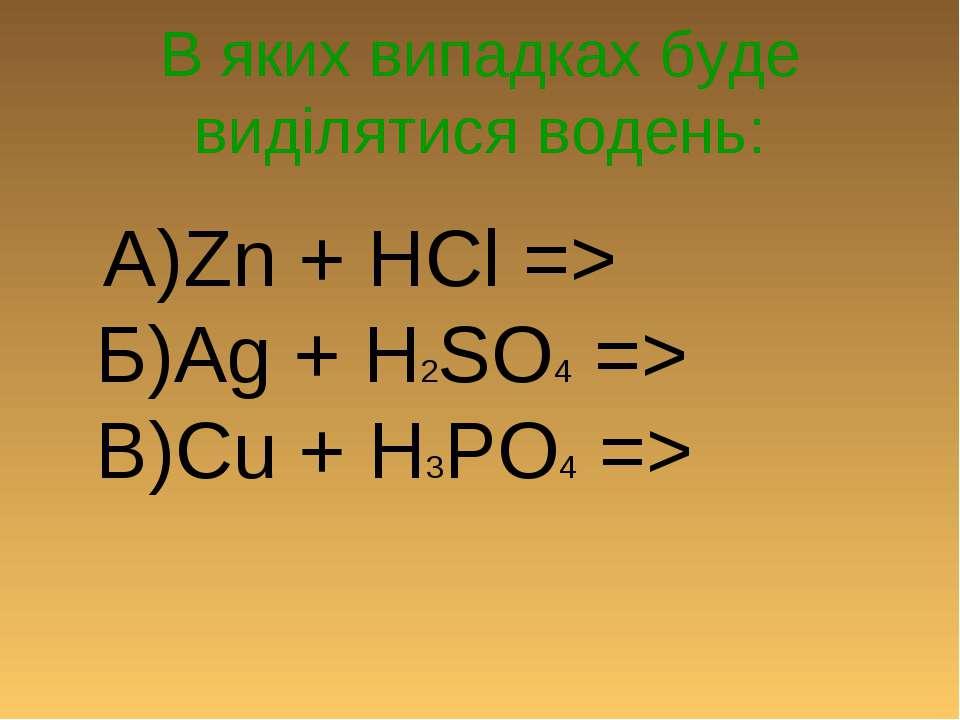 В яких випадках буде виділятися водень: А)Zn + HCl => Б)Ag + H2SO4 => В)Cu + ...