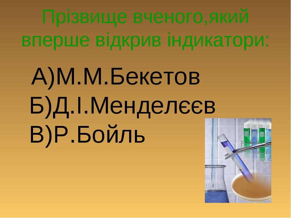 Прізвище вченого,який вперше відкрив індикатори: А)М.М.Бекетов Б)Д.І.Менделєє...