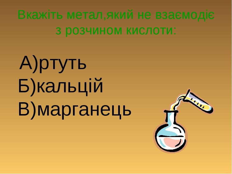 Вкажіть метал,який не взаємодіє з розчином кислоти: А)ртуть Б)кальцій В)марга...